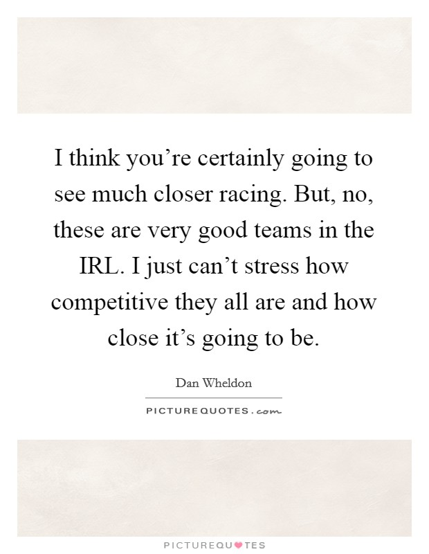 I think you're certainly going to see much closer racing. But, no, these are very good teams in the IRL. I just can't stress how competitive they all are and how close it's going to be Picture Quote #1