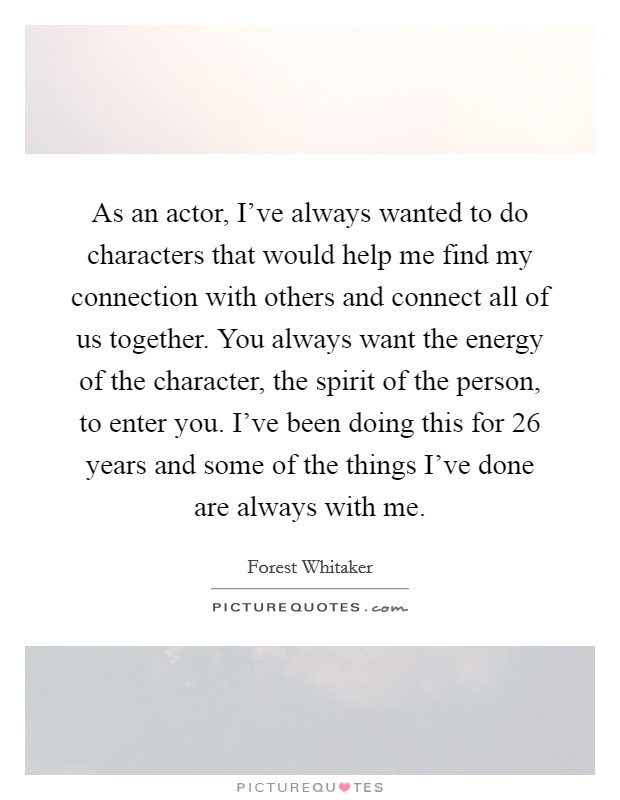 As an actor, I've always wanted to do characters that would help me find my connection with others and connect all of us together. You always want the energy of the character, the spirit of the person, to enter you. I've been doing this for 26 years and some of the things I've done are always with me Picture Quote #1