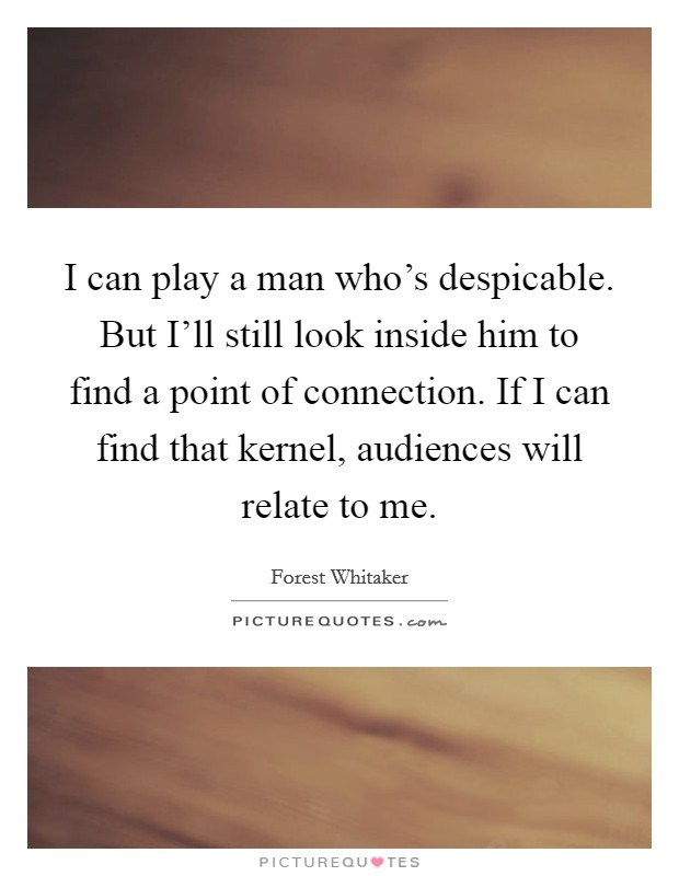 I can play a man who's despicable. But I'll still look inside him to find a point of connection. If I can find that kernel, audiences will relate to me Picture Quote #1