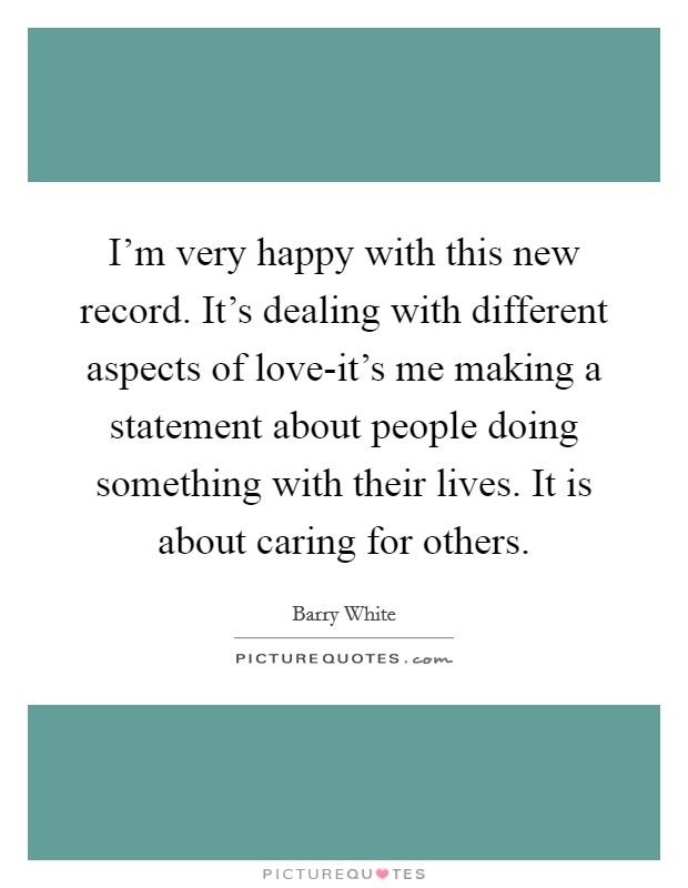 I'm very happy with this new record. It's dealing with different aspects of love-it's me making a statement about people doing something with their lives. It is about caring for others Picture Quote #1