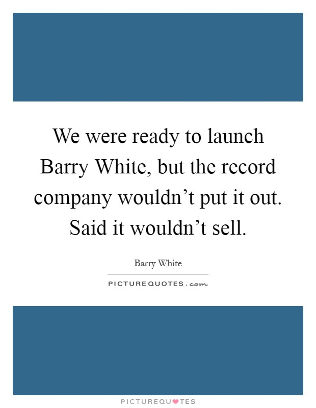 We were ready to launch Barry White, but the record company wouldn't put it out. Said it wouldn't sell Picture Quote #1