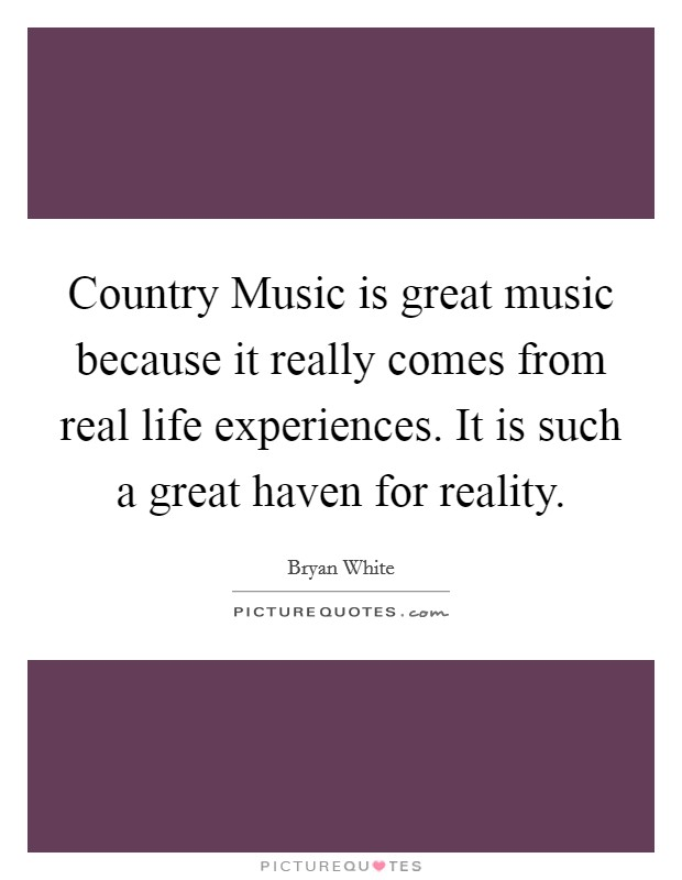 Country Music is great music because it really comes from real life experiences. It is such a great haven for reality Picture Quote #1