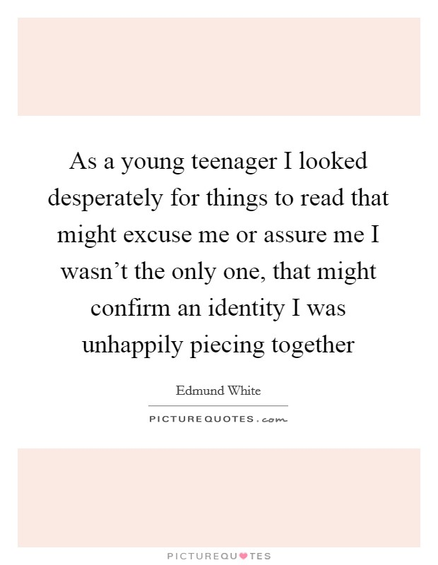 As a young teenager I looked desperately for things to read that might excuse me or assure me I wasn't the only one, that might confirm an identity I was unhappily piecing together Picture Quote #1