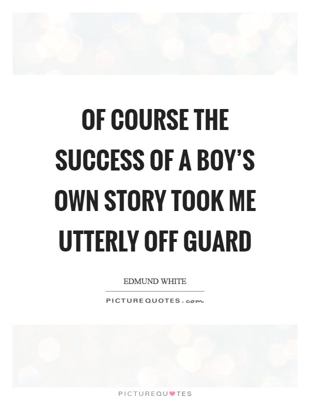 Of course the success of A Boy's Own Story took me utterly off guard Picture Quote #1