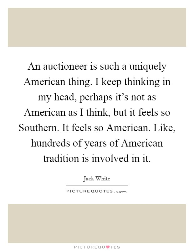 An auctioneer is such a uniquely American thing. I keep thinking in my head, perhaps it's not as American as I think, but it feels so Southern. It feels so American. Like, hundreds of years of American tradition is involved in it Picture Quote #1