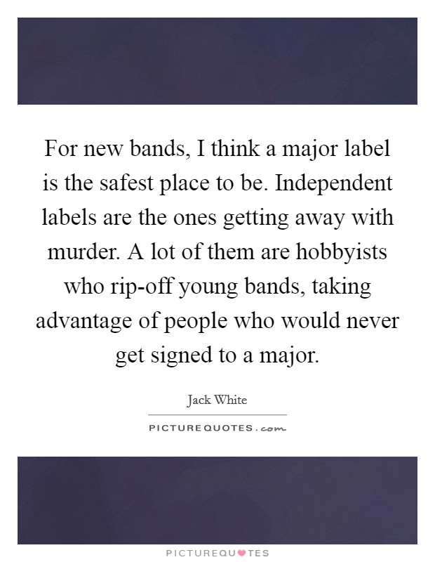 For new bands, I think a major label is the safest place to be. Independent labels are the ones getting away with murder. A lot of them are hobbyists who rip-off young bands, taking advantage of people who would never get signed to a major Picture Quote #1