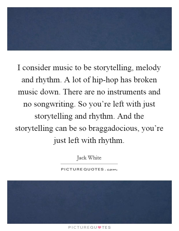 I consider music to be storytelling, melody and rhythm. A lot of hip-hop has broken music down. There are no instruments and no songwriting. So you're left with just storytelling and rhythm. And the storytelling can be so braggadocious, you're just left with rhythm Picture Quote #1