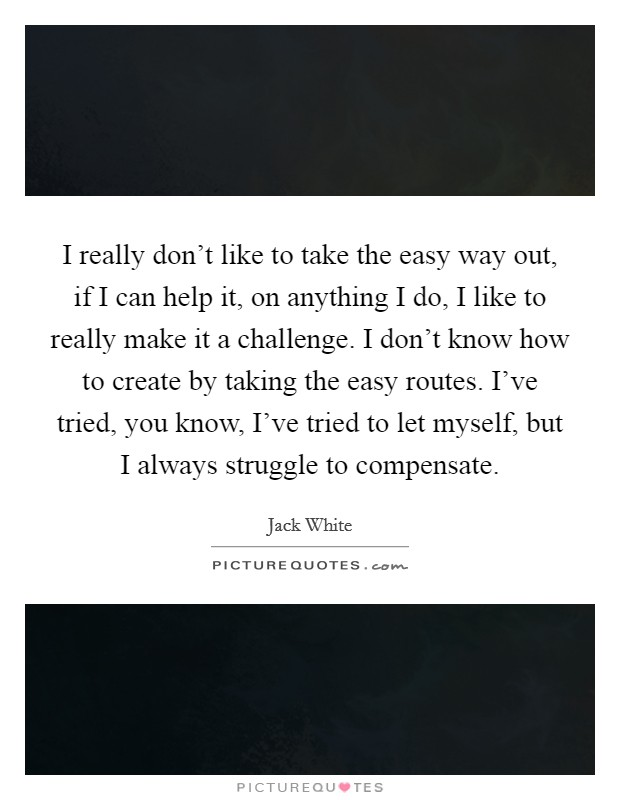 I really don't like to take the easy way out, if I can help it, on anything I do, I like to really make it a challenge. I don't know how to create by taking the easy routes. I've tried, you know, I've tried to let myself, but I always struggle to compensate Picture Quote #1