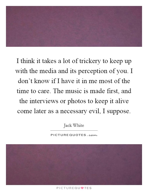 I think it takes a lot of trickery to keep up with the media and its perception of you. I don't know if I have it in me most of the time to care. The music is made first, and the interviews or photos to keep it alive come later as a necessary evil, I suppose Picture Quote #1