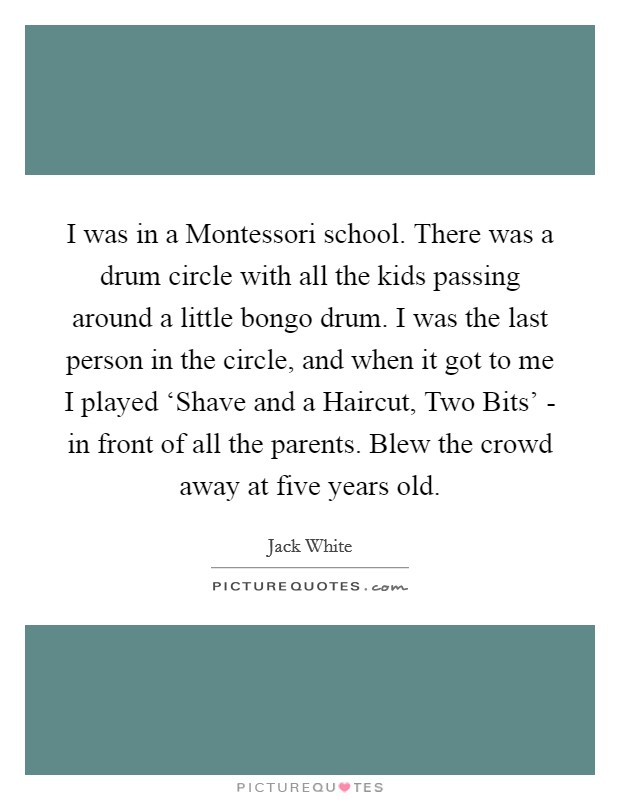 I was in a Montessori school. There was a drum circle with all the kids passing around a little bongo drum. I was the last person in the circle, and when it got to me I played 'Shave and a Haircut, Two Bits' - in front of all the parents. Blew the crowd away at five years old Picture Quote #1