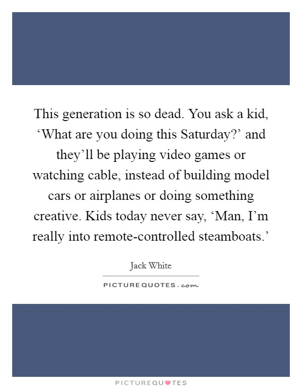 This generation is so dead. You ask a kid, 'What are you doing this Saturday?' and they'll be playing video games or watching cable, instead of building model cars or airplanes or doing something creative. Kids today never say, 'Man, I'm really into remote-controlled steamboats.' Picture Quote #1