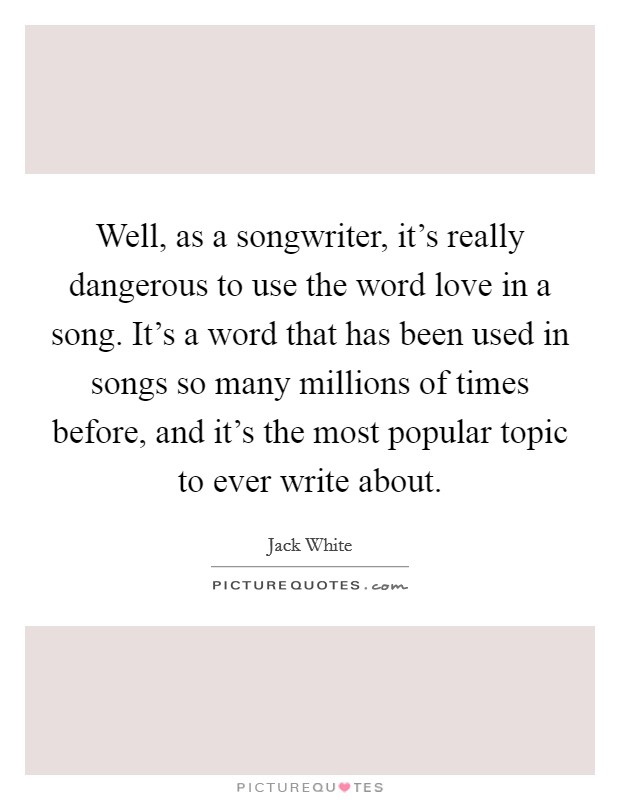 Well, as a songwriter, it's really dangerous to use the word love in a song. It's a word that has been used in songs so many millions of times before, and it's the most popular topic to ever write about Picture Quote #1