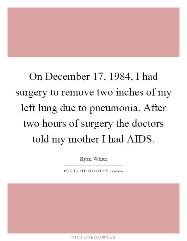 On December 17, 1984, I had surgery to remove two inches of my left lung due to pneumonia. After two hours of surgery the doctors told my mother I had AIDS Picture Quote #1