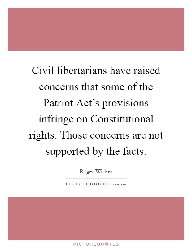 Civil libertarians have raised concerns that some of the Patriot Act's provisions infringe on Constitutional rights. Those concerns are not supported by the facts Picture Quote #1
