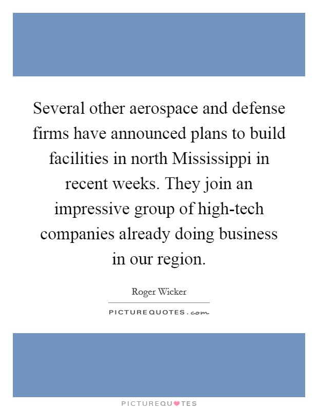 Several other aerospace and defense firms have announced plans to build facilities in north Mississippi in recent weeks. They join an impressive group of high-tech companies already doing business in our region Picture Quote #1
