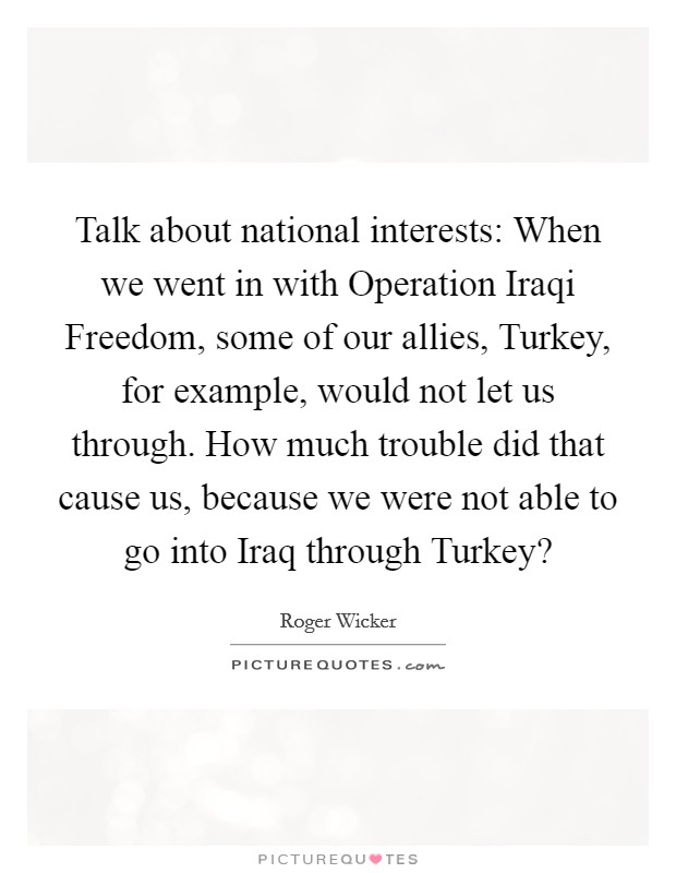 Talk about national interests: When we went in with Operation Iraqi Freedom, some of our allies, Turkey, for example, would not let us through. How much trouble did that cause us, because we were not able to go into Iraq through Turkey? Picture Quote #1