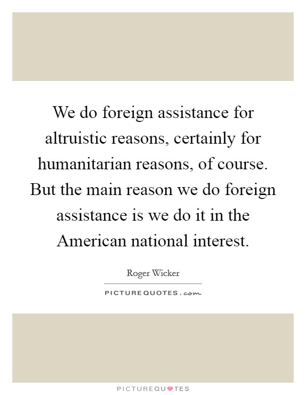 We do foreign assistance for altruistic reasons, certainly for humanitarian reasons, of course. But the main reason we do foreign assistance is we do it in the American national interest Picture Quote #1