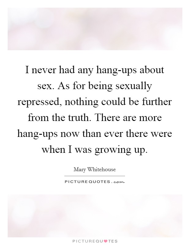 I never had any hang-ups about sex. As for being sexually repressed, nothing could be further from the truth. There are more hang-ups now than ever there were when I was growing up Picture Quote #1