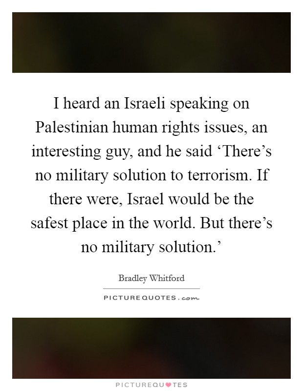 I heard an Israeli speaking on Palestinian human rights issues, an interesting guy, and he said 'There's no military solution to terrorism. If there were, Israel would be the safest place in the world. But there's no military solution.' Picture Quote #1