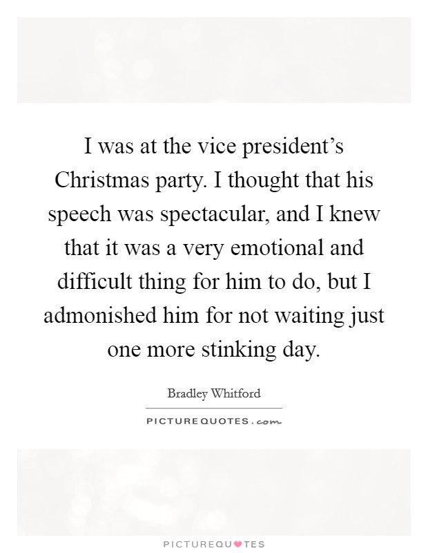 I was at the vice president's Christmas party. I thought that his speech was spectacular, and I knew that it was a very emotional and difficult thing for him to do, but I admonished him for not waiting just one more stinking day Picture Quote #1