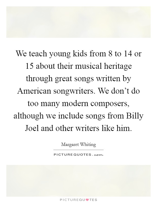 We teach young kids from 8 to 14 or 15 about their musical heritage through great songs written by American songwriters. We don't do too many modern composers, although we include songs from Billy Joel and other writers like him Picture Quote #1