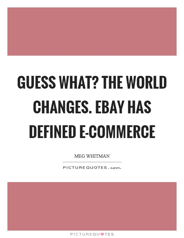 Guess what? The world changes. eBay has defined e-commerce Picture Quote #1