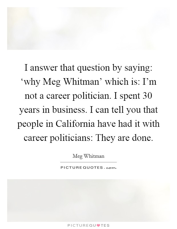 I answer that question by saying: 'why Meg Whitman' which is: I'm not a career politician. I spent 30 years in business. I can tell you that people in California have had it with career politicians: They are done Picture Quote #1