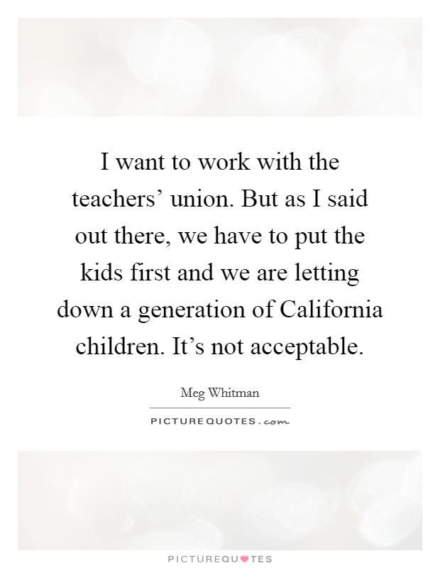 I want to work with the teachers' union. But as I said out there, we have to put the kids first and we are letting down a generation of California children. It's not acceptable Picture Quote #1