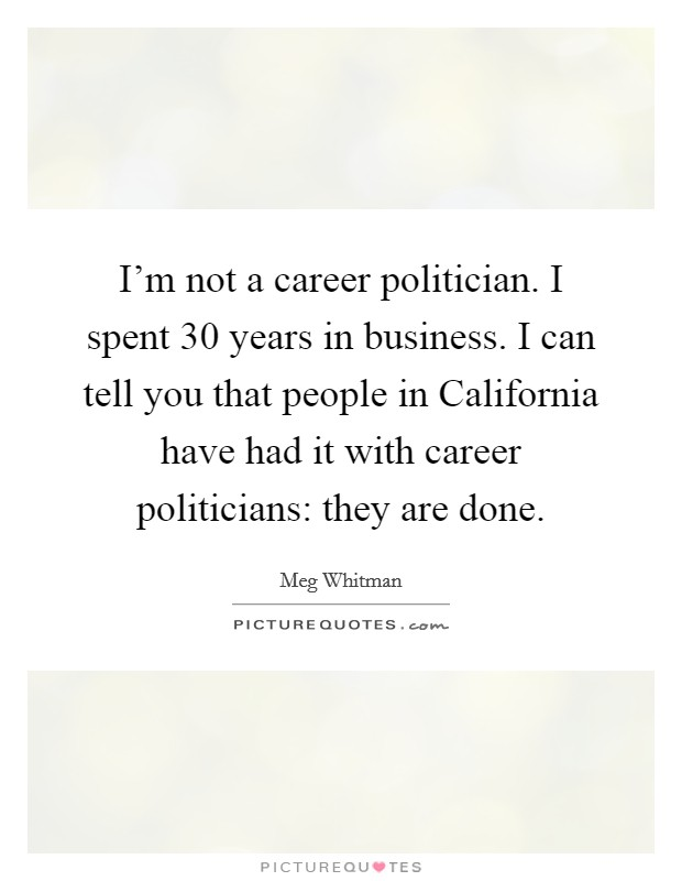 I'm not a career politician. I spent 30 years in business. I can tell you that people in California have had it with career politicians: they are done Picture Quote #1