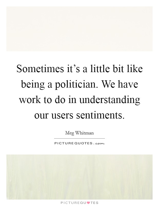 Sometimes it's a little bit like being a politician. We have work to do in understanding our users sentiments Picture Quote #1