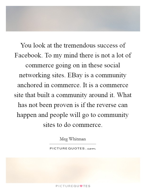 You look at the tremendous success of Facebook. To my mind there is not a lot of commerce going on in these social networking sites. EBay is a community anchored in commerce. It is a commerce site that built a community around it. What has not been proven is if the reverse can happen and people will go to community sites to do commerce Picture Quote #1
