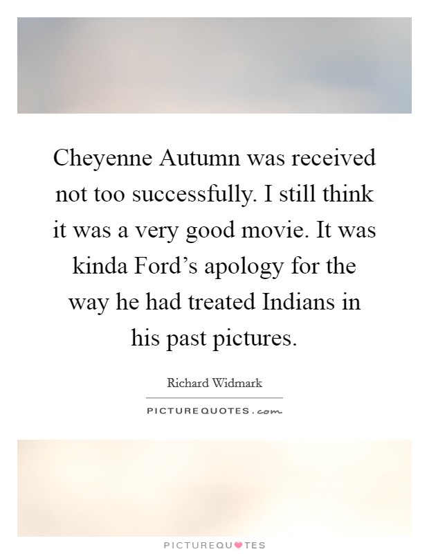 Cheyenne Autumn was received not too successfully. I still think it was a very good movie. It was kinda Ford's apology for the way he had treated Indians in his past pictures Picture Quote #1