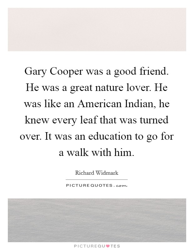 Gary Cooper was a good friend. He was a great nature lover. He was like an American Indian, he knew every leaf that was turned over. It was an education to go for a walk with him Picture Quote #1