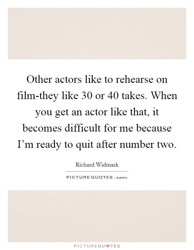 Other actors like to rehearse on film-they like 30 or 40 takes. When you get an actor like that, it becomes difficult for me because I'm ready to quit after number two Picture Quote #1