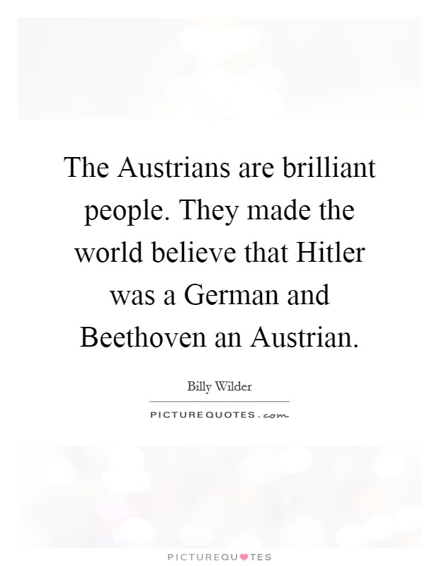 The Austrians are brilliant people. They made the world believe that Hitler was a German and Beethoven an Austrian Picture Quote #1
