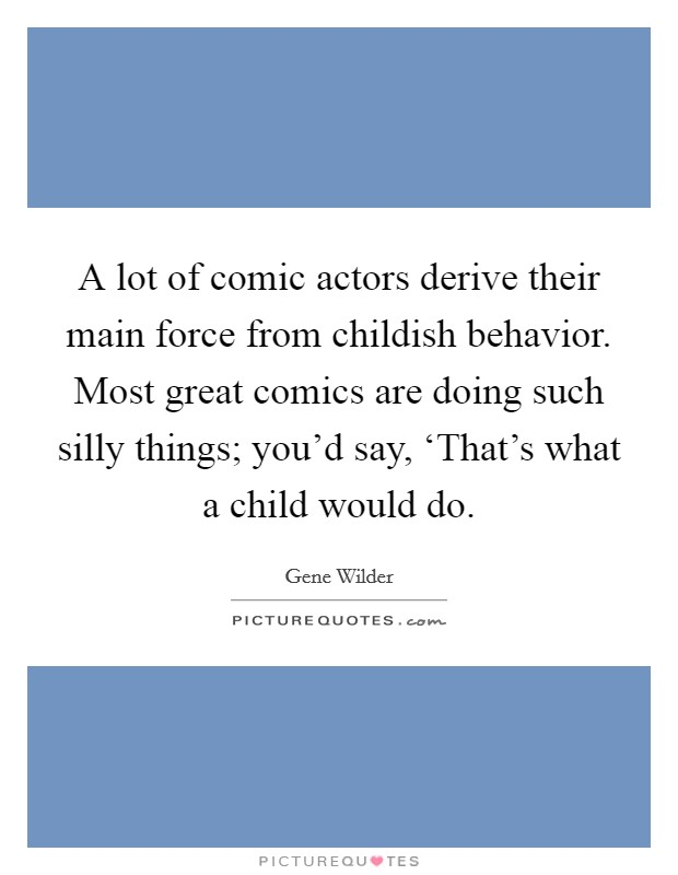 A lot of comic actors derive their main force from childish behavior. Most great comics are doing such silly things; you'd say, 'That's what a child would do Picture Quote #1