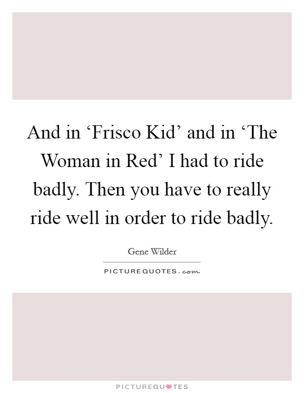 And in 'Frisco Kid' and in 'The Woman in Red' I had to ride badly. Then you have to really ride well in order to ride badly Picture Quote #1