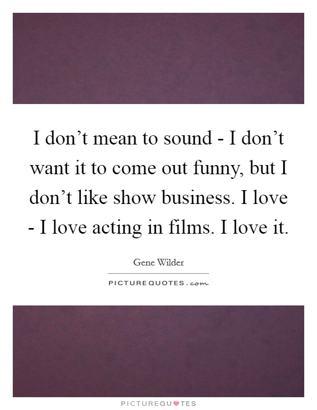 I don't mean to sound - I don't want it to come out funny, but I don't like show business. I love - I love acting in films. I love it Picture Quote #1