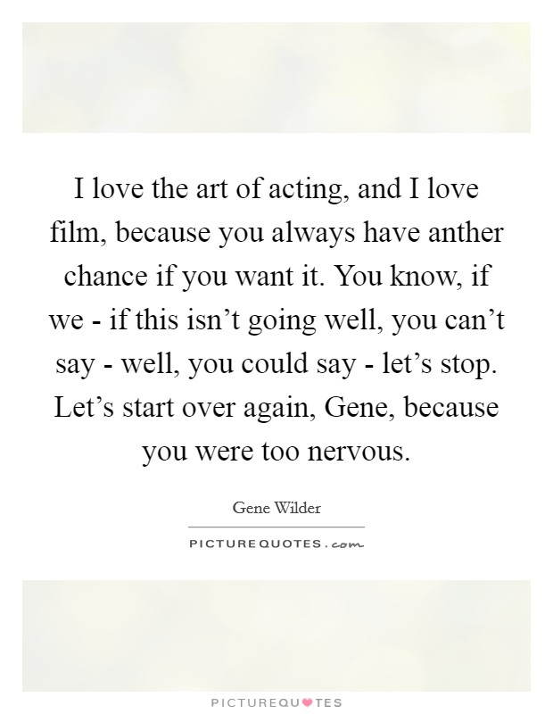 I love the art of acting, and I love film, because you always have anther chance if you want it. You know, if we - if this isn't going well, you can't say - well, you could say - let's stop. Let's start over again, Gene, because you were too nervous Picture Quote #1