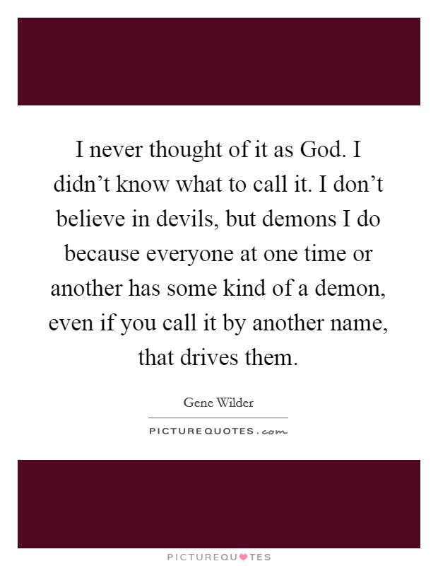 I never thought of it as God. I didn't know what to call it. I don't believe in devils, but demons I do because everyone at one time or another has some kind of a demon, even if you call it by another name, that drives them Picture Quote #1