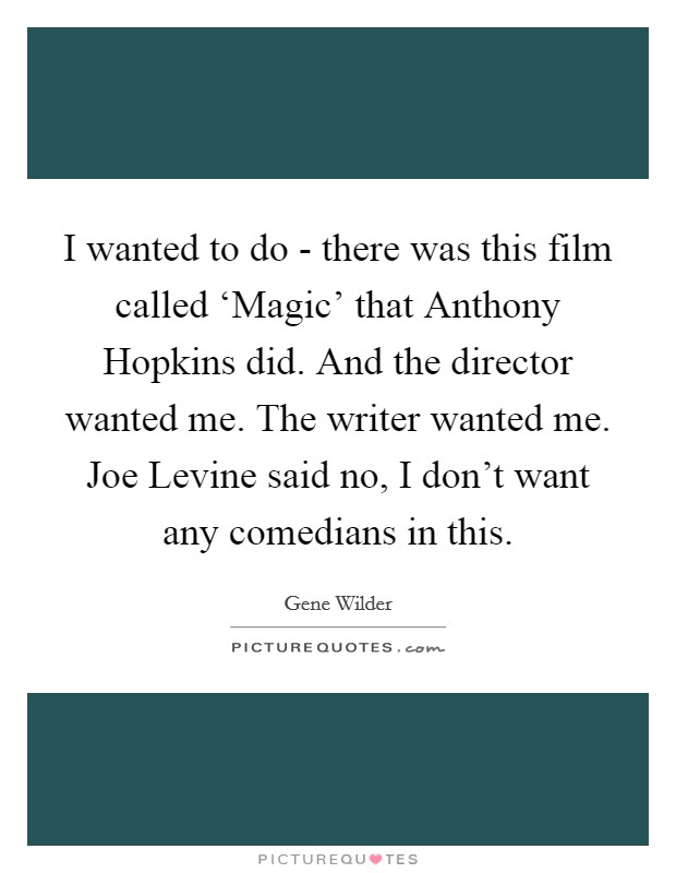 I wanted to do - there was this film called 'Magic' that Anthony Hopkins did. And the director wanted me. The writer wanted me. Joe Levine said no, I don't want any comedians in this Picture Quote #1