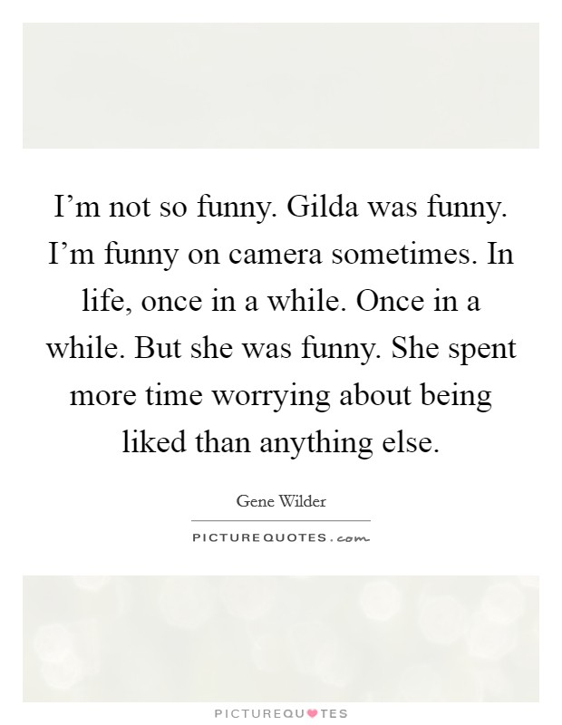 I'm not so funny. Gilda was funny. I'm funny on camera sometimes. In life, once in a while. Once in a while. But she was funny. She spent more time worrying about being liked than anything else Picture Quote #1