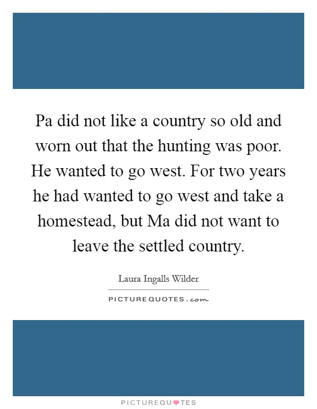 Pa did not like a country so old and worn out that the hunting was poor. He wanted to go west. For two years he had wanted to go west and take a homestead, but Ma did not want to leave the settled country Picture Quote #1