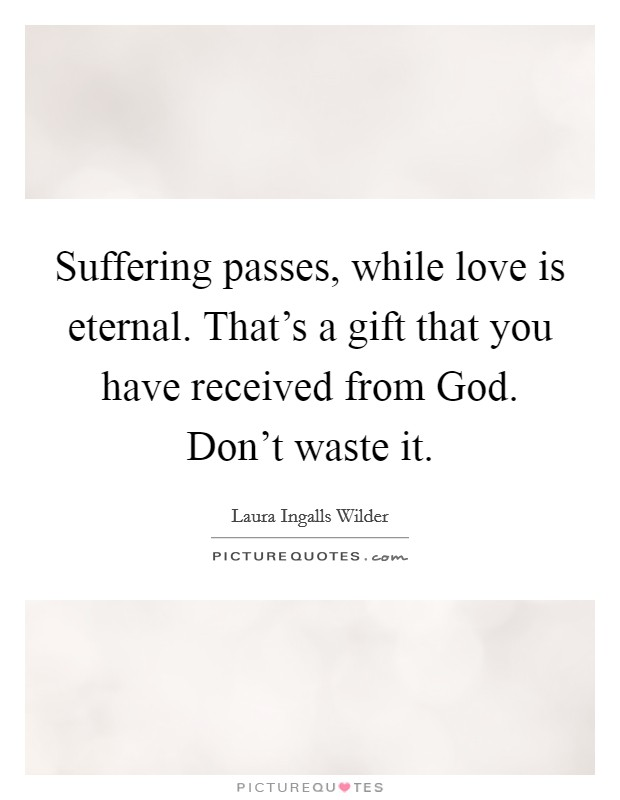 Suffering passes, while love is eternal. That's a gift that you have received from God. Don't waste it Picture Quote #1