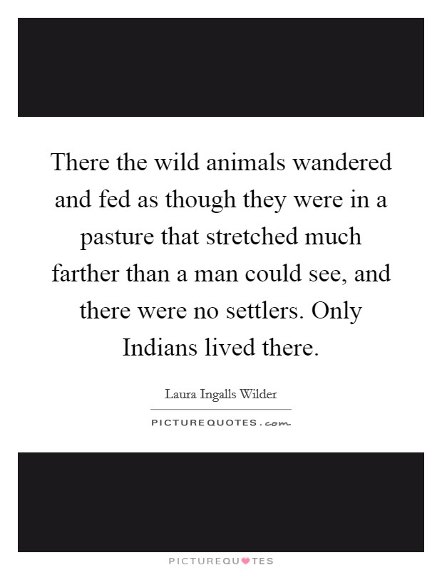 There the wild animals wandered and fed as though they were in a pasture that stretched much farther than a man could see, and there were no settlers. Only Indians lived there Picture Quote #1
