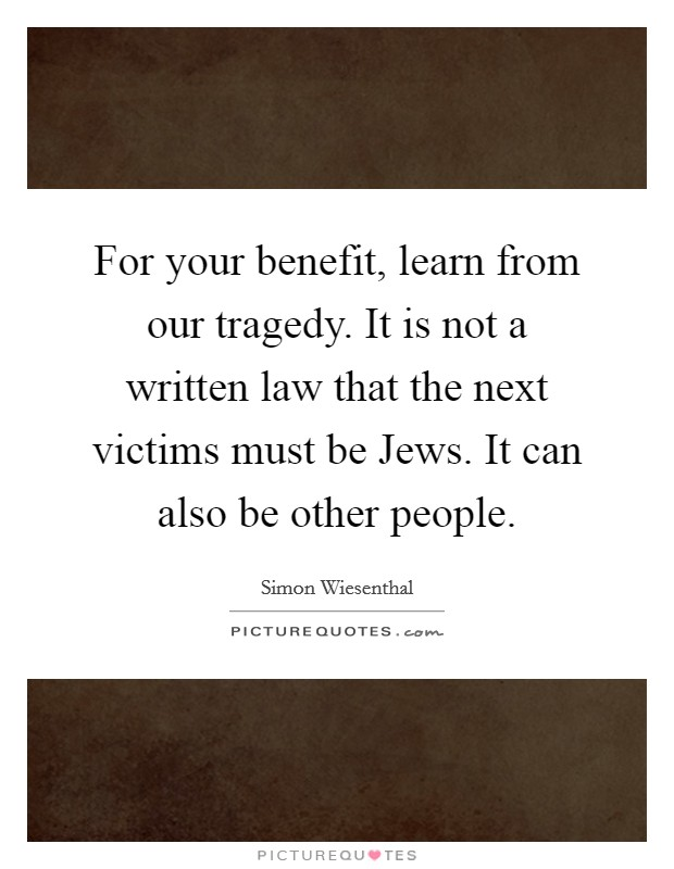 For your benefit, learn from our tragedy. It is not a written law that the next victims must be Jews. It can also be other people Picture Quote #1