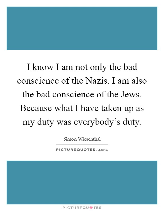 I know I am not only the bad conscience of the Nazis. I am also the bad conscience of the Jews. Because what I have taken up as my duty was everybody's duty Picture Quote #1