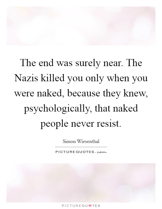 The end was surely near. The Nazis killed you only when you were naked, because they knew, psychologically, that naked people never resist Picture Quote #1