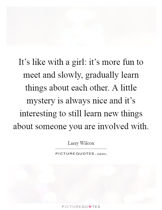 It's like with a girl: it's more fun to meet and slowly, gradually learn things about each other. A little mystery is always nice and it's interesting to still learn new things about someone you are involved with Picture Quote #1