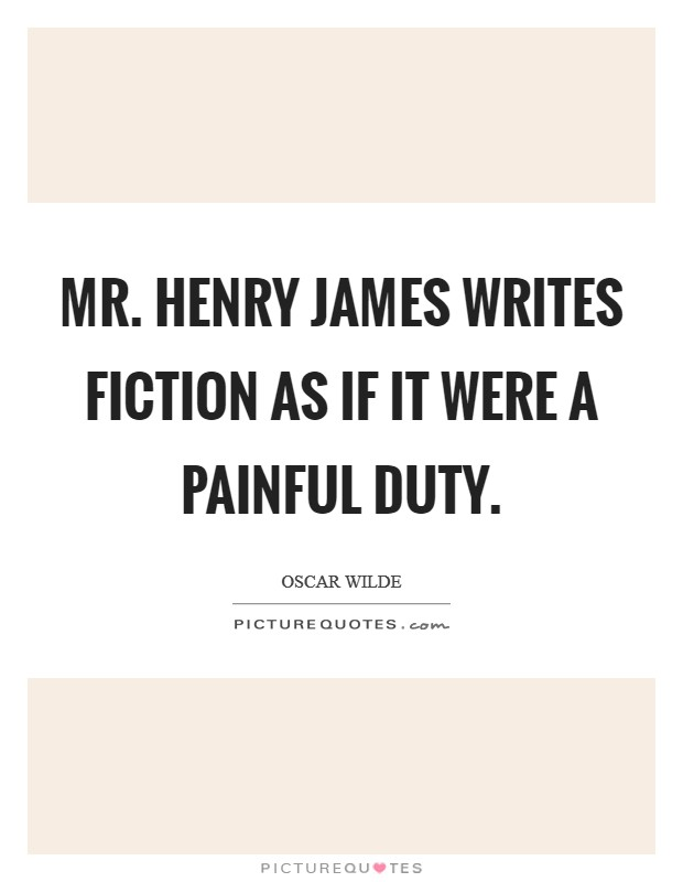Mr. Henry James writes fiction as if it were a painful duty Picture Quote #1
